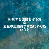 NHKから国民を守る党の立花孝志議員が本当に成し遂げたいこと