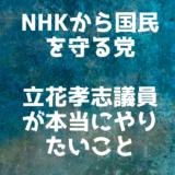 NHKから国民を守る党の立花孝志議員が本当にやりたいこと